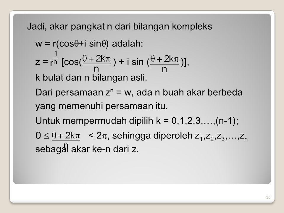 Jadi, akar pangkat n dari bilangan kompleks w = r(cos+i sin) adalah: z = [cos( ) + i sin ( )], k bulat dan n bilangan asli.